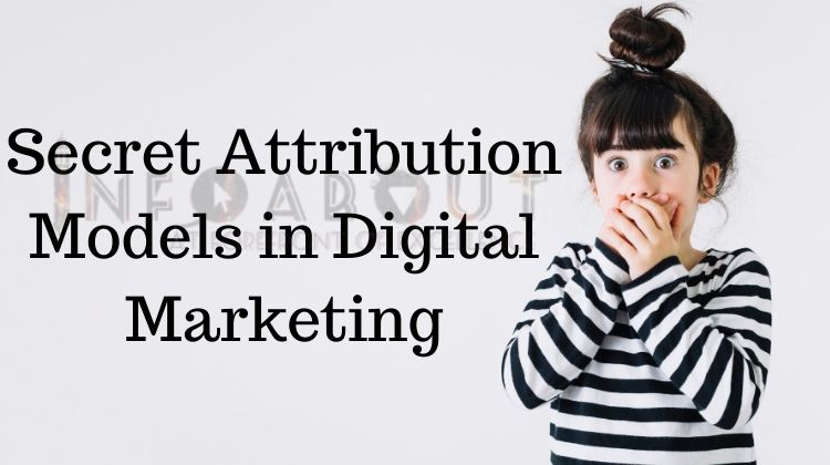 Online Digital Marketing – Some Secret Attribution Models