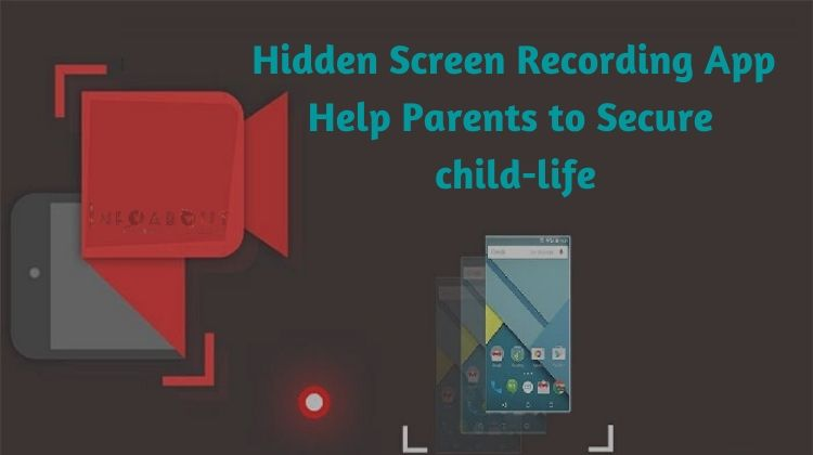 Hidden Screen Recording App Help Parents To Secure Child-Life